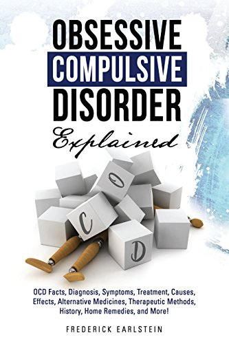 Obsessive Compulsive Disorder Explained: OCD Facts, Diagnosis, Symptoms, Treatment, Causes, Effects, Alternative Medicines, Therapeutic Methods, History, Home Remedies, and More! book cover