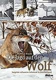 Die Jagd auf den Wolf: Isegrims schweres Schicksal in Deutschland: Beiträge zur Jagdgeschichte des 18. und 19. Jahrhunderts