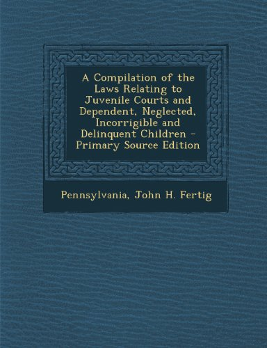 Compilation of the Laws Relating to Juvenile Courts and Dependent, Neglected, Incorrigible and Delinquent Children