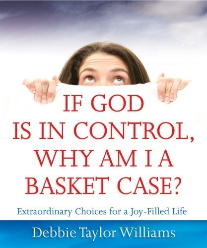 If God is in Control, Why Am I a Basket Case?: Extraordinary Choices for a Joy-Filled Life by Debbie Taylor Williams (2009-02-16)