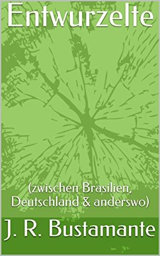 Entwurzelte: (zwischen Brasilien, Deutschland & anderswo) von [R. Bustamante, J.]