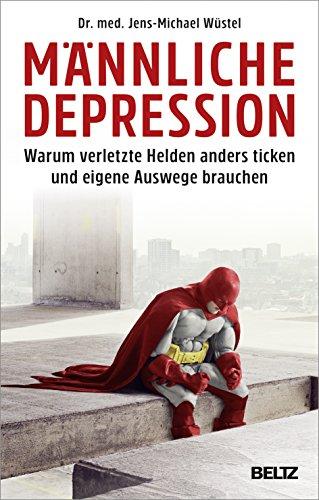 Männliche Depression: Warum verletzte Helden anders ticken und eigene Auswege brauchen. Mit 5-Schritte-Programm (Depression Männer)