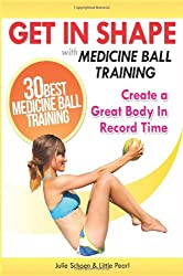 Get In Shape With Medicine Ball Training: The 30 Best Medicine Ball Exercises and Workouts To Create A Great Body In Record Time