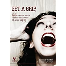 Get a Grip- how to transform your life and take back control in 30 days or less.