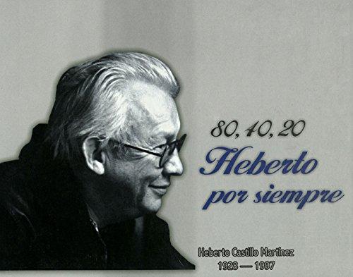80, 40, 20 Heberto por siempre: Heberto Castillo Martínez: 1928 - 1997