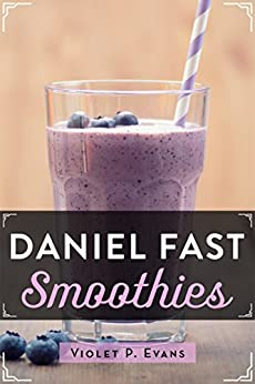 Daniel Fast Smoothies: Quick And Easy Daniel Fast Smoothie Recipes That Feed Your Stomach And Your Soul by [Evans, Violet]