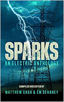 Sparks: An Electric Anthology by [CASH, MATTHEW, CHALMERS, CALUM, LAW, CHRISTOPHER, CASSELL, MARK, BAILEY, PIPPA, BAUM, C, JONES, LEX, GERMANY, PETER, COURT, DAVID]