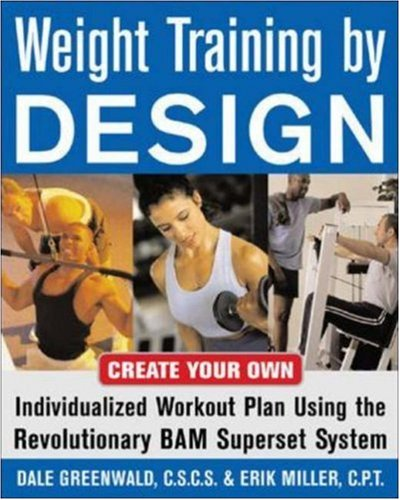 Weight Training By Design: Customize Your Own Fitness and Weight Loss Program Using the Revolutionary BAM Superset System por Dale Greenwald
