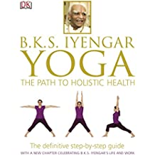 BKS Iyengar Yoga The Path to Holistic Health: The Definitive Step-by-Step Guide (English Edition)