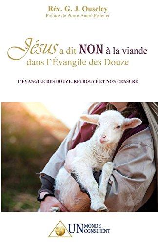 Jésus a dit NON à la viande dans l'Évangile des Douze: L'Évangile des Douze, retrouvé et non censuré par Rev G.J. Ouseley