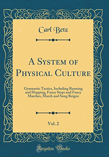 A System of Physical Culture, Vol. 2: Gymnastic Tactics, Including Running and Hopping, Fancy Steps and Fancy Marches, March and Song Reigen (Classic Reprint)