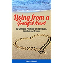 Living from a Grateful Heart: 10 Gratitude Practices for Individuals, Families and Groups (English Edition)