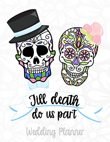 Till Death Do Us Part Wedding Planner: A Sugar Skull Wedding Planner, Journal and Notebook for Plans, Budgeting, Checklists, Thoughts and Ideas