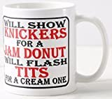 Novelty MUG ≈ WILL SHOW KNICKERS FOR A JAM DONUT - WILL FLASH TITS FOR A CREAM ONE ≈ a fun slightly rude adult ladies gift for any ring donut cake or bakery products loving girl or lady - great show gifts for birthday, mothers day or christmas - perfect adult humour themed fun for any tea or coffee drinker _ listing category ceramic mug mugs cup cups gift gifts present presents fun funny novelty