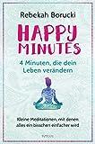 Happy Minutes - 4 Minuten, die dein Leben verändern: Kleine Meditationen, mit denen alles ein bisschen einfacher wird