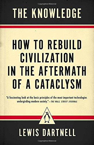 The Knowledge: How to Rebuild Civilization in the Aftermath of a Cataclysm por Lewis Dartnell