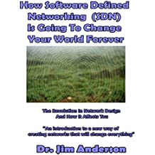 How Software Defined Networking (SDN) Is Going to Change Your World Forever: The Revolution in Network Design and How It Affects You