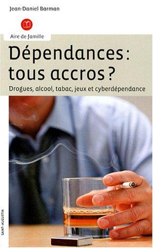 Dépendances : tous accrocs ? : Drogues, alcool, tabac, jeux et cyberdépendance