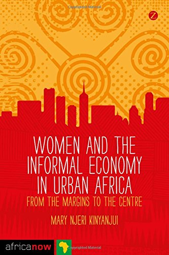 Women and the Informal Economy in Urban Africa: From the Margins to the Centre (Africa Now) por Mary Njeri Kinyanjui