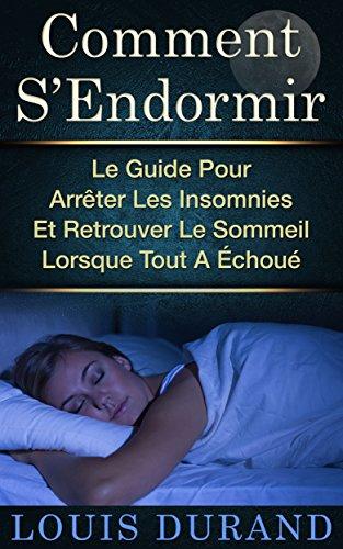 Comment S'Endormir: Le Guide Pour Arrêter Les Insomnies Et Retrouver Le Sommeil Lorsque Tout A Échoué par Louis Durand