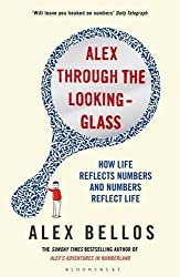 Alex Through the Looking-Glass: How Life Reflects Numbers and Numbers Reflect Life by Alex Bellos (2014-04-10)
