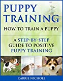 Puppy Training: How To Train a Puppy: A Step-by-Step Guide to Positive Puppy Training (Dog training,Puppy training, Puppy house training, Puppy training your dog,Puppy training books Book 3)