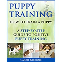 Puppy Training: How To Train a Puppy: A Step-by-Step Guide to Positive Puppy Training (Dog training,Puppy training, Puppy house training, Puppy training ... training books Book 3) (English Edition)