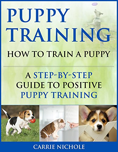 Puppy Training: How To Train a Puppy: A Step-by-Step Guide to Positive Puppy Training (Dog training,Puppy training, Puppy house training, Puppy training ... training books Book 3) (English Edition) por Carrie Nichole