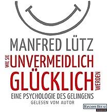 Wie Sie unvermeidlich glücklich werden: Eine Psychologie des Gelingens