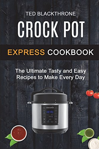 Crock Pot Express Cookbook: The Ultimate Tasty And Easy Recipes To Make Every Day (Crockpot Cookbook) (Crock Pot Cookbook Easy)
