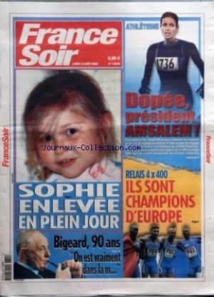 FRANCE SOIR [No 19255] du 14/08/2006 - SOPHIE ENLEVEE EN PLEIN JOUR - BIGEARD 90 ANS ON EST VRAIMENT DANS LA M - ATHLETISME - DOPEE PRESIDENT AMSALEM - FRANCESOIR EST FIER D'AVOIR ETE LE SEUL A ANNONCER DES VENDREDI QU'UN CAS DE DOPAGE EXISTAIT BEL ET BIEN AU SEIN DE L'EQUIPE DE FRANCE - RELAIS 4X400 - ILS SONT CHAMPIONS D'EUROPE
