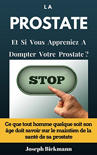 La Prostate Et si vous appreniez à dompter votre prostate? Ce que tout homme quelque soit son âge doit savoir sur le maintien de la santé de sa prostate. par Joseph Bickmann