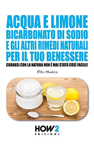 Acqua e limone, bicarbonato di sodio e gli altri rimedi naturali per il tuo benessere: curarsi con la natura non è mai stato così facile! (how2 edizioni vol. 76)