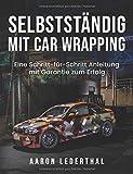 Selbstständig mit Car Wrapping: Eine Schritt-für-Schritt Anleitung mit Garantie zum Erfolg - Aaron Lederthal