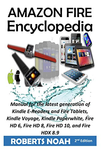 Amazon Fire Encyclopedia: Kindle Fire Manual for the latest generation of Kindle E-Readers and Fire Tablets, Kindle Voyage, Kindle Paperwhite, Fire HD ... HD 10, and Fire HDX 8.9 (English Edition)