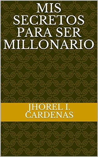 Mis secretos para ser millonario por JHOREL I. CARDENAS