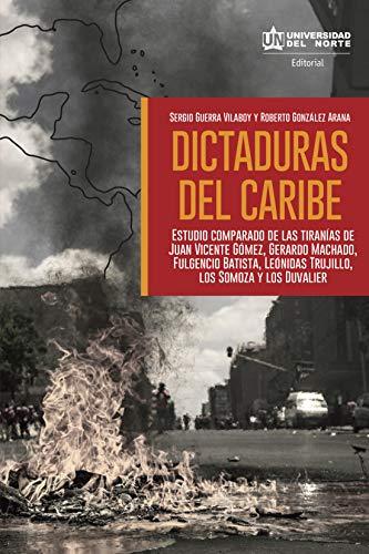 Dictaduras del Caribe: Estudio comparado de las tiranías de Juan vicente Gómez, Gerardo Machado, Fulgencio Batista, Leónidas Trujillo, los Somoza y los Duvalier