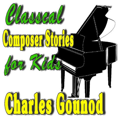 Classical Composer Stories for Kids; Charles Gounod