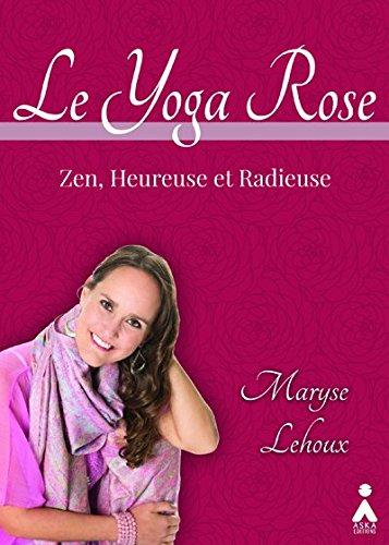 Yoga Rose (Le) : Zen, heureuse et radieuse par Maryse LEHOUX