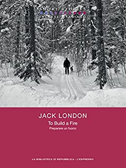 To Build a Fire / Preparare un fuoco (Short Stories) di [London, Jack]