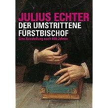"""Julius Echter: Der umstrittene Fürstbischof. Eine Ausstellung nach 400 Jahren (""""Quellen und Forschungen zur Geschichte des Bistums und Hochstifts Würzburg"""")"""