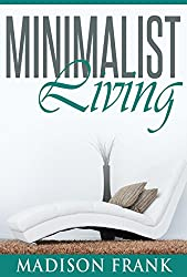 The Minimalist Living: Your Complete Guide to Declutter, Organize and Simplify your Life! (minimalist living, organizing your life, minimallist life) (minimalist ... living guide, minimalist living kindle,)