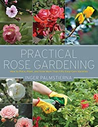 Practical Rose Gardening: How to Place, Plant, and Grow More Than Fifty Easy-Care Varieties by Inger Palmstierna (2015-02-19)