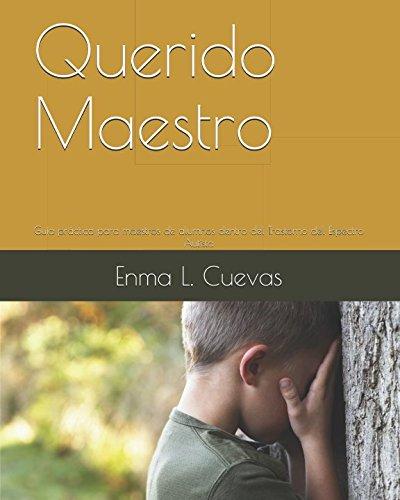 Querido Maestro: Guía práctica para maestros de alumnos dentro del Trastorno del Espectro Autista por Enma L. Cuevas