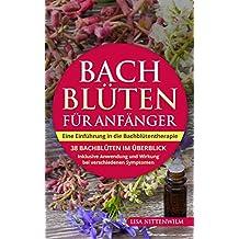 Bachblüten für Anfänger: Eine Einführung in die Bachblütentherapie. 38 Bachblüten im Überblick. Inklusive Anwendung und Wirkung bei verschiedenen Symptomen.