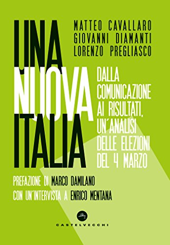 Una nuova Italia: Dalla comunicazione ai risultati, un'analisi delle elezioni del 4 marzo (Italian Edition) por Matteo Cavallaro