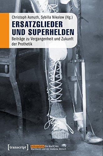 Ersatzglieder und Superhelden: Beiträge zu Vergangenheit und Zukunft der Prothetik