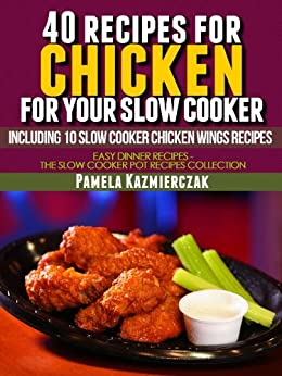 40 Recipes For Chicken For Your Slow Cooker - Including 10 Slow Cooker Chicken Wings Recipes (Easy Dinner Recipes - The Chicken Slow Cooker Recipes Collection Book 3) (English Edition) par [Kazmierczak, Pamela]