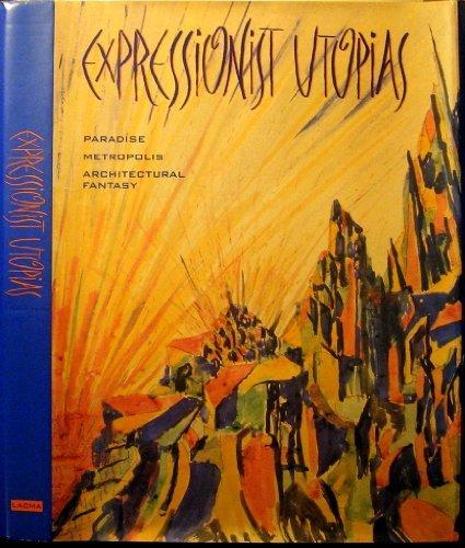 Expressionist Utopias: Paradise, Metropolis, Architectural Fantasy by Timothy O. Benson (1994-12-31)