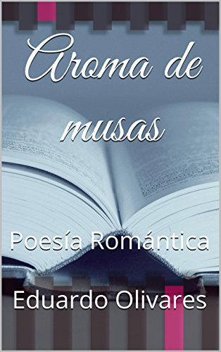 Aroma de musas: Poesía Romántica por Eduardo Olivares
